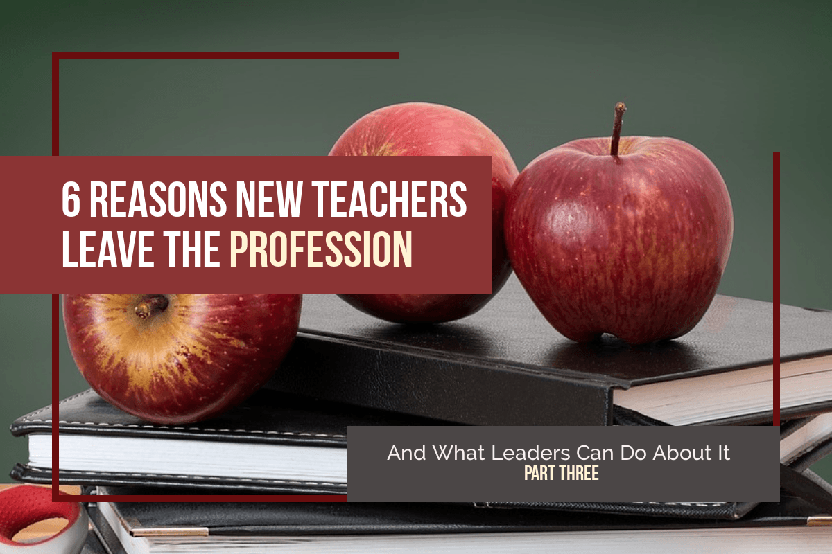 6 Reasons New Teachers Leave the Profession—And What Leaders Can Do About It part three